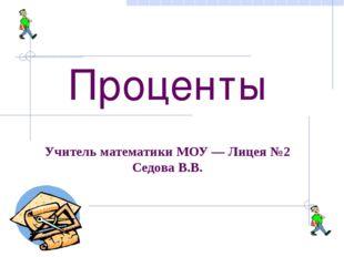 Проценты Учитель математики МОУ — Лицея №2 Седова В.В.