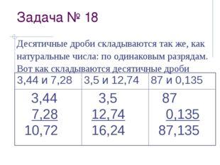Задача № 18 Десятичные дроби складываются так же, как натуральные числа: по о