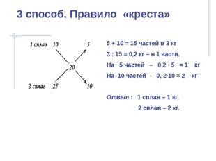 3 способ. Правило «креста» 5 + 10 = 15 частей в 3 кг 3 : 15 = 0,2 кг – в 1 ча