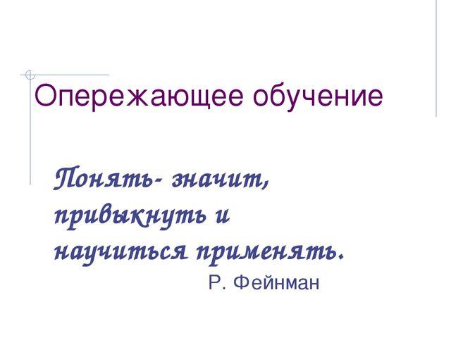 Опережающее обучение Понять- значит, привыкнуть и научиться применять. Р. Фей...
