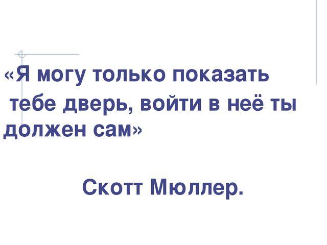 «Я могу только показать тебе дверь, войти в неё ты должен сам» Скотт Мюллер.
