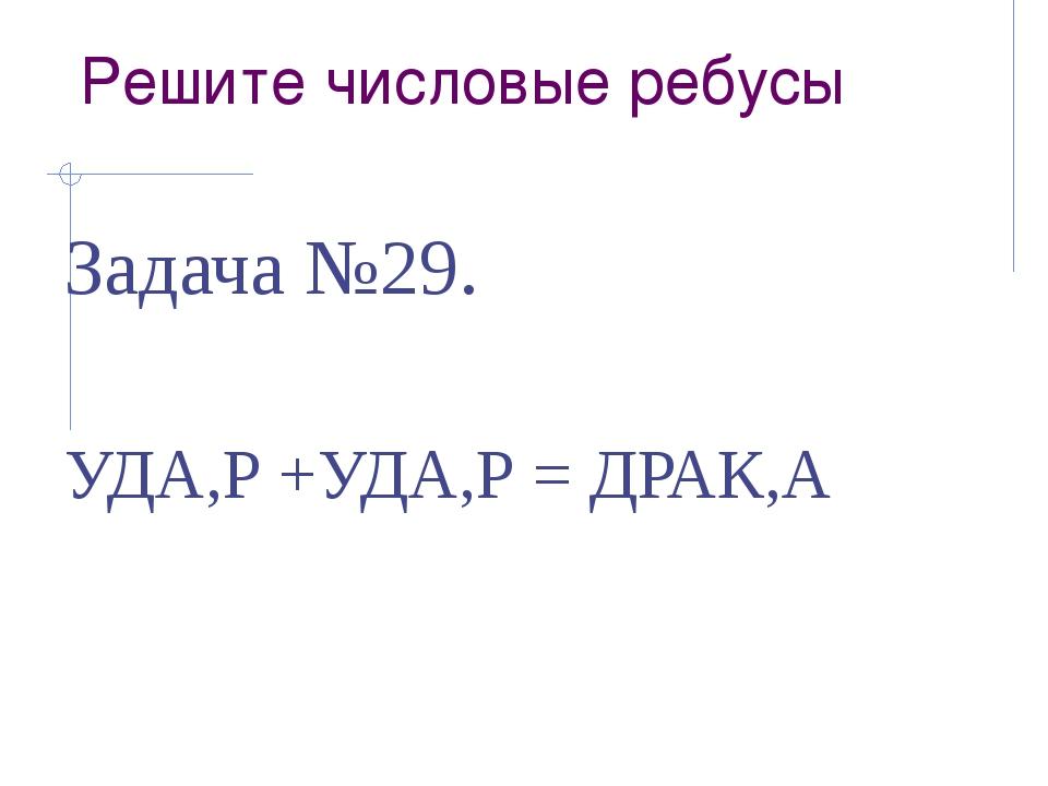 Решите числовые ребусы Задача №29. УДА,Р +УДА,Р = ДРАК,А