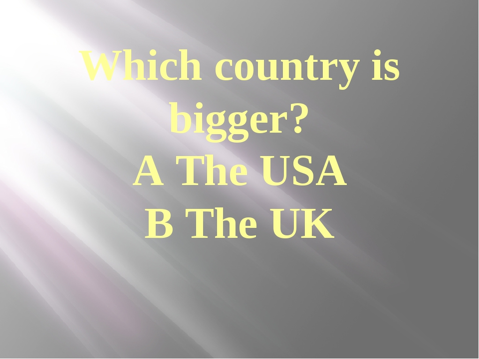 Which country is bigger? A The USA B The UK