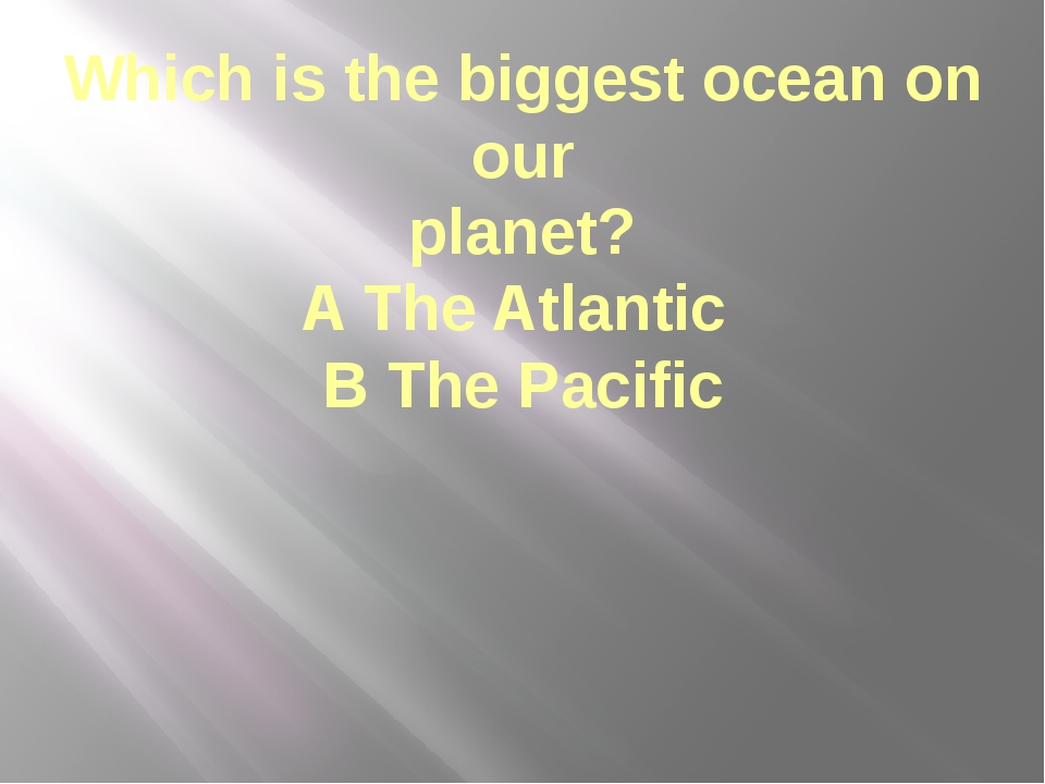 Which is the biggest ocean on our planet? A The Atlantic B The Pacific