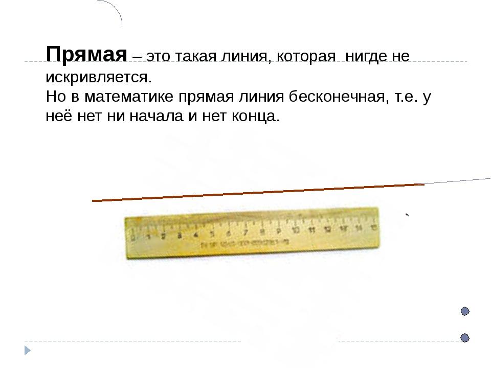 Прямая – это такая линия, которая нигде не искривляется. Но в математике прям...