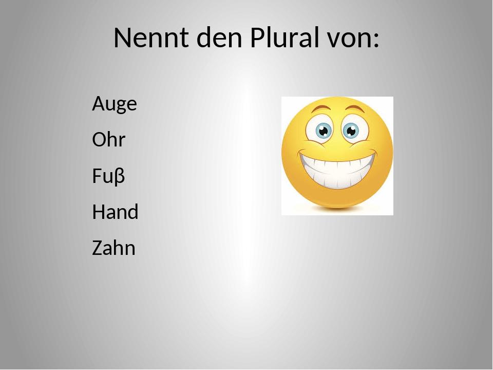 Nennt den Plural von: Auge Ohr Fuβ Hand Zahn