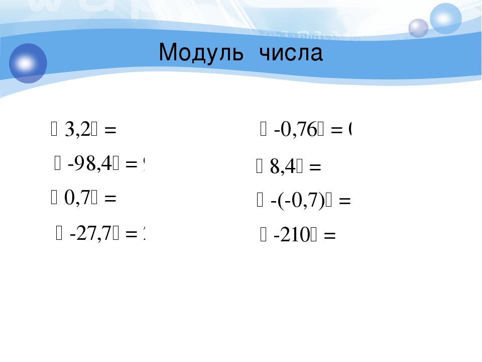 Модуль числа  0,7 = 0,7  -98,4 = 98,4  3,2 = 3,2  -27,7 = 27,7  -(-0...