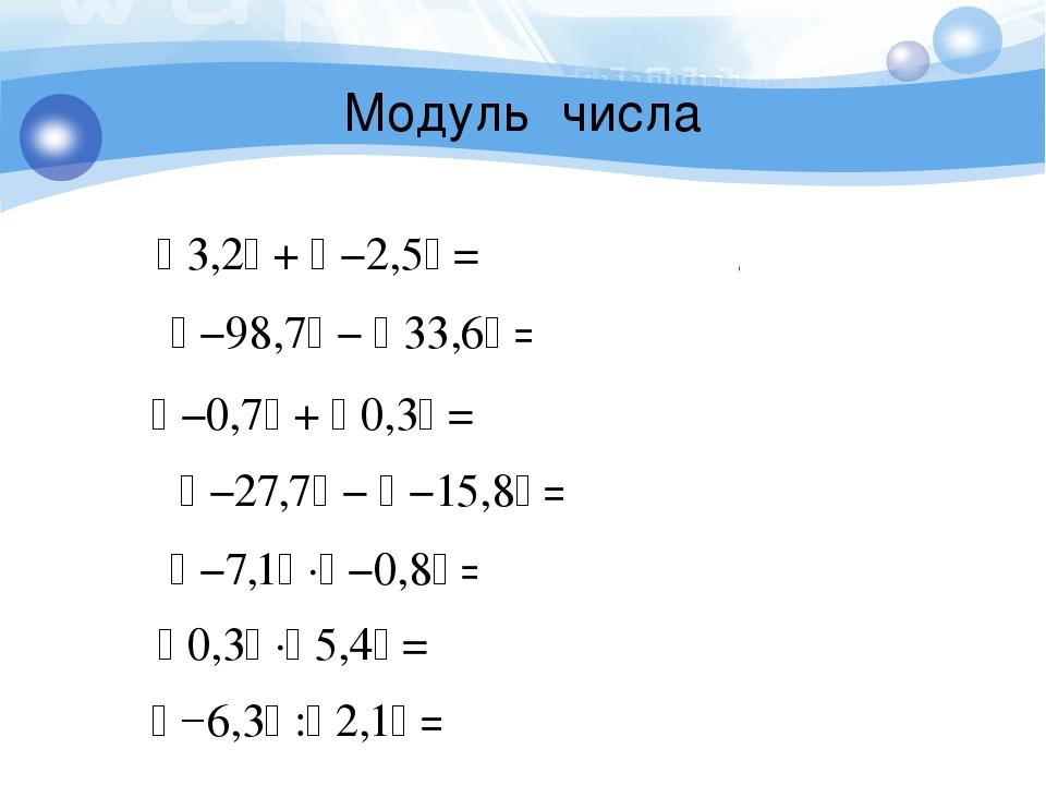 Модуль числа  −0,7 +  0,3 = 0,7 + 0,3 = 1  −98,7 −  33,6 = 98,7 – 33,...