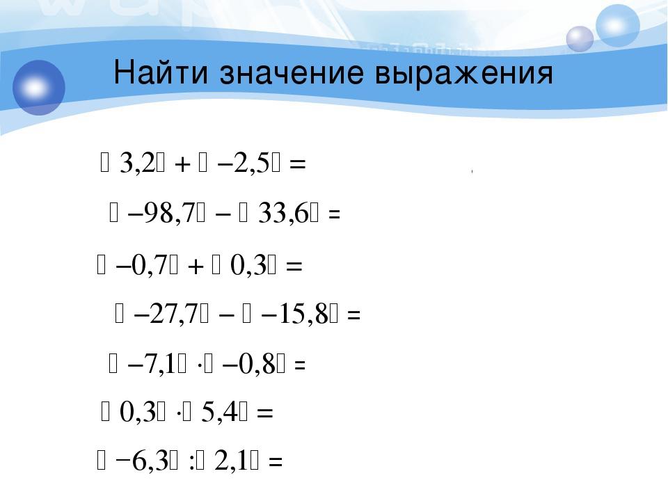 Найти значение выражения  −0,7 +  0,3 = 0,7 + 0,3 = 1  −98,7 −  33,6...