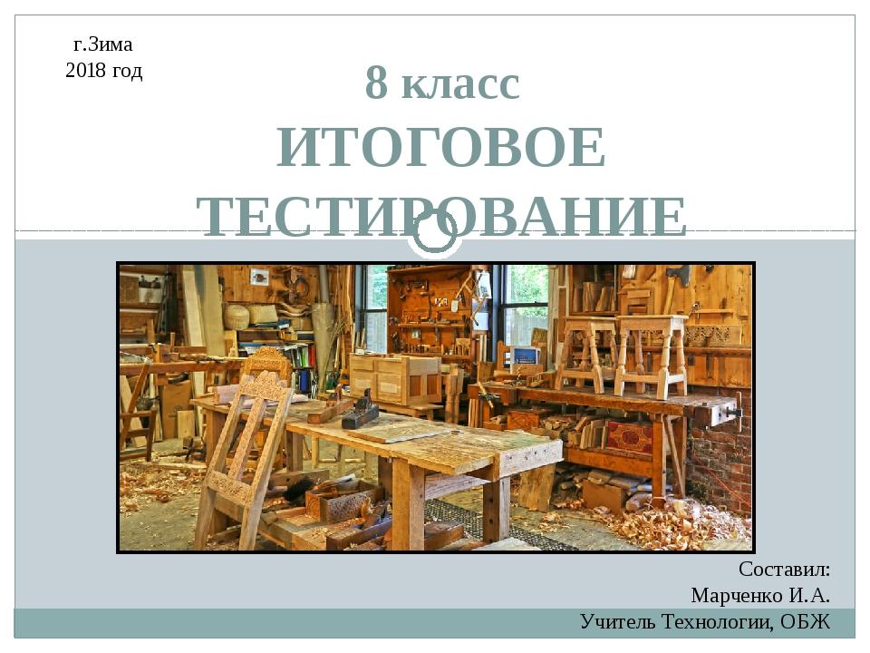 8 класс ИТОГОВОЕ ТЕСТИРОВАНИЕ Составил: Марченко И.А. Учитель Технологии, ОБЖ...
