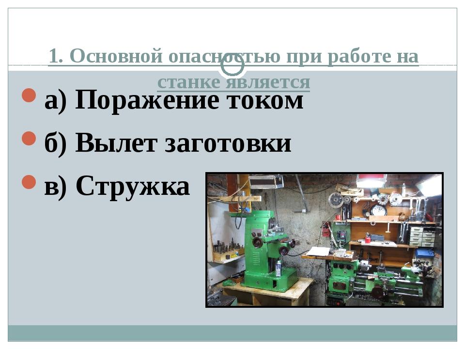 1. Основной опасностью при работе на станке является а) Поражение током б) Вы...