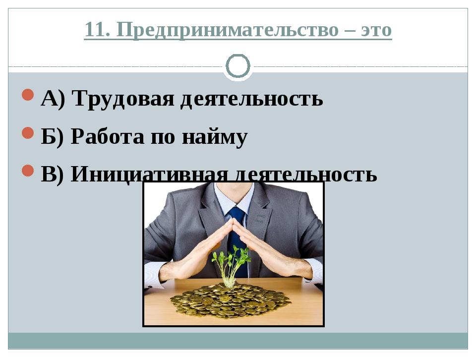 11. Предпринимательство – это А) Трудовая деятельность Б) Работа по найму В)...