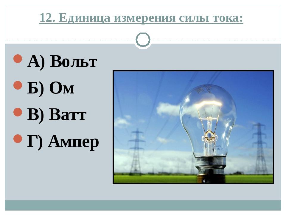 12. Единица измерения силы тока: А) Вольт Б) Ом В) Ватт Г) Ампер