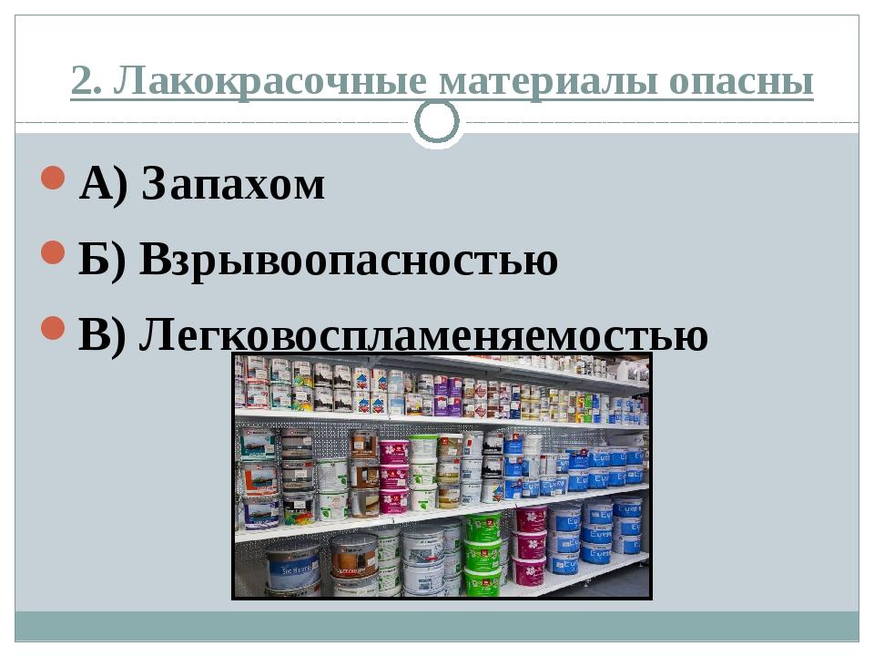 2. Лакокрасочные материалы опасны А) Запахом Б) Взрывоопасностью В) Легковосп...