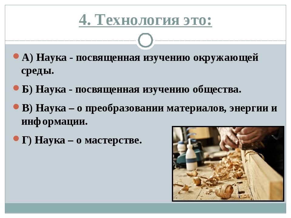 4. Технология это: А) Наука - посвященная изучению окружающей среды. Б) Наука...