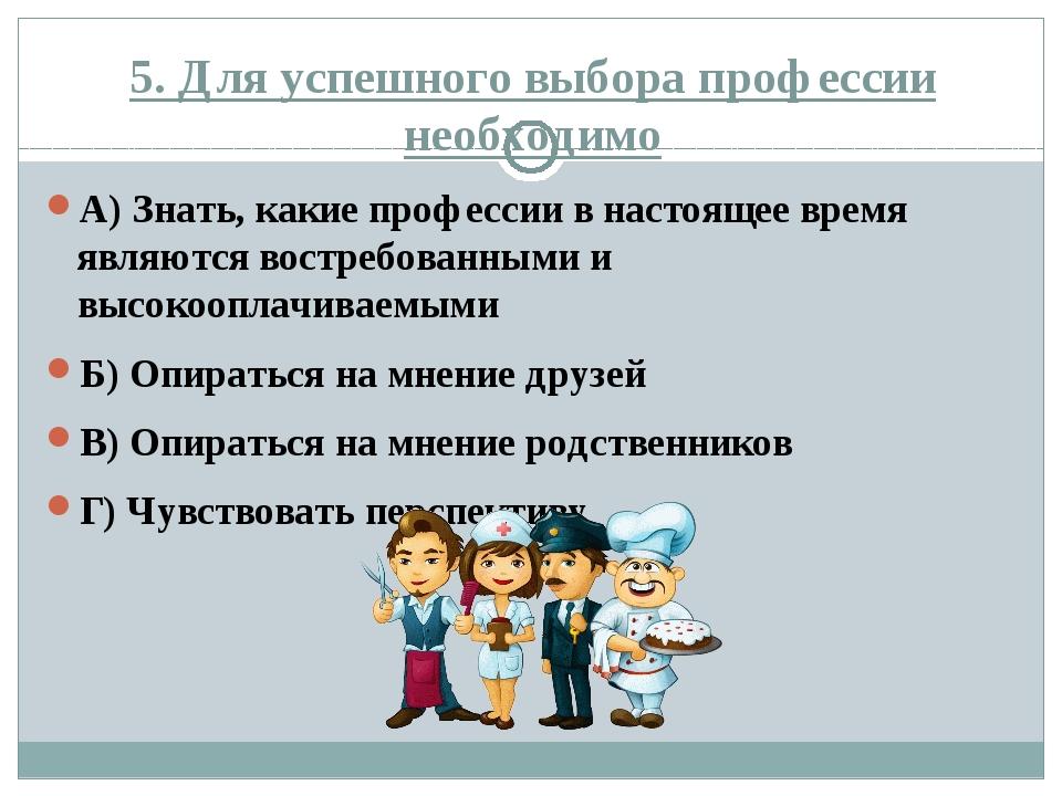 5. Для успешного выбора профессии необходимо А) Знать, какие профессии в наст...