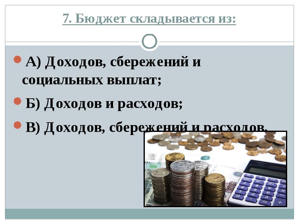 7. Бюджет складывается из: А) Доходов, сбережений и социальных выплат; Б) Дох...