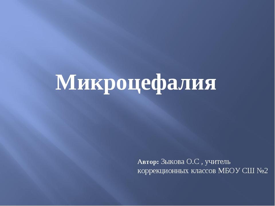Автор: Зыкова О.С , учитель коррекционных классов МБОУ СШ №2 Микроцефалия