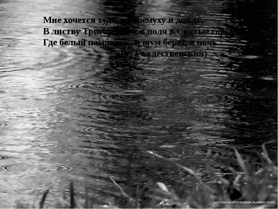 Мне хочется туда, в черемуху и дождь, В листву Тригорского, в поля в Святые...