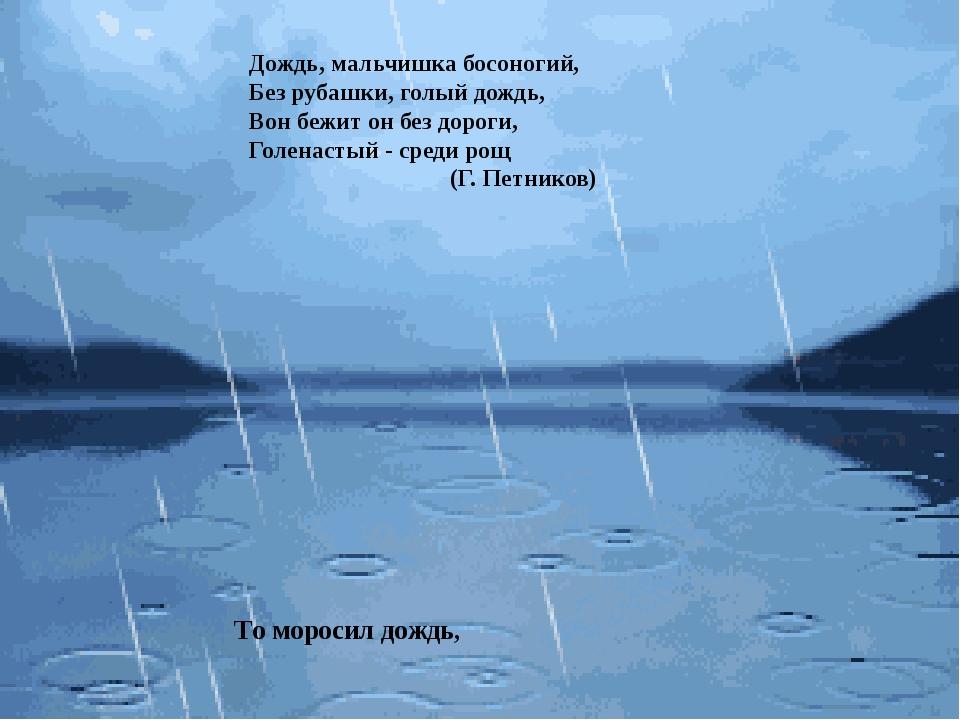 Дождь, мальчишка босоногий, Без рубашки, голый дождь, Вон бежит он без дорог...