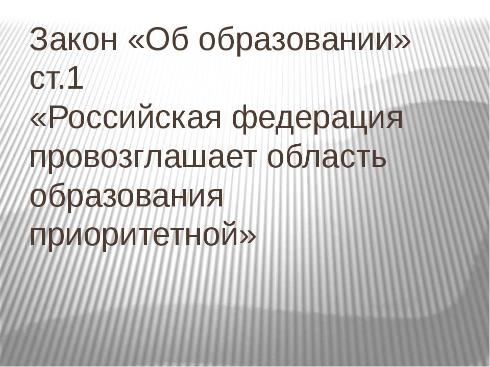 Закон «Об образовании» ст.1 «Российская федерация провозглашает область образ...
