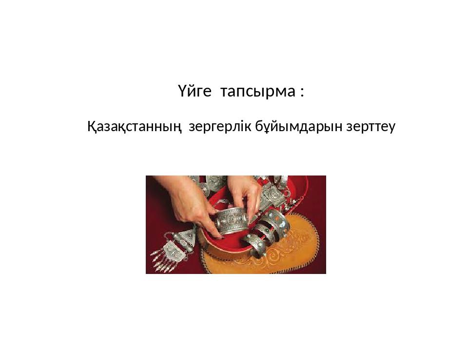 Үйге тапсырма : Қазақстанның зергерлік бұйымдарын зерттеу