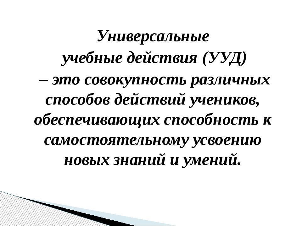 Универсальные учебные действия (УУД) – это совокупность различных способов де...