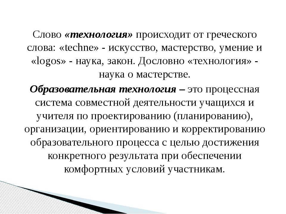 Слово «технология» происходит от греческого слова: «techne» - искусство, мас...