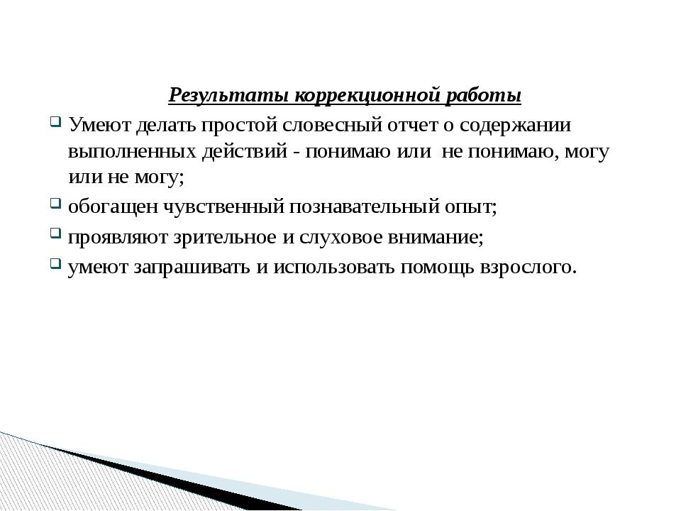 Результаты коррекционной работы Умеют делать простой словесный отчет о содер...
