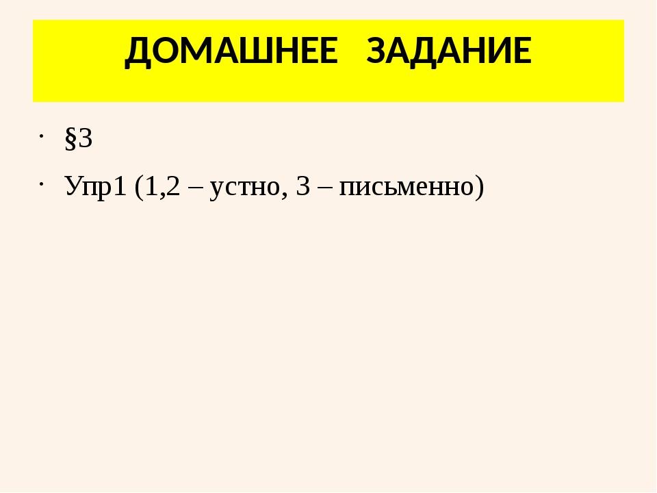 ДОМАШНЕЕ ЗАДАНИЕ §3 Упр1 (1,2 – устно, 3 – письменно)