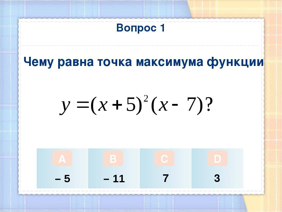 Вопрос 1 Чему равна точка максимума функции А В С D – 5 – 11 7 3