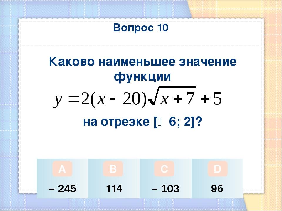 Вопрос 10 Каково наименьшее значение функции на отрезке [‒ 6; 2]? А В С D – 2...