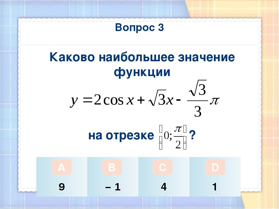 Вопрос 3 Каково наибольшее значение функции на отрезке ? А В С D 9 – 1 4 1