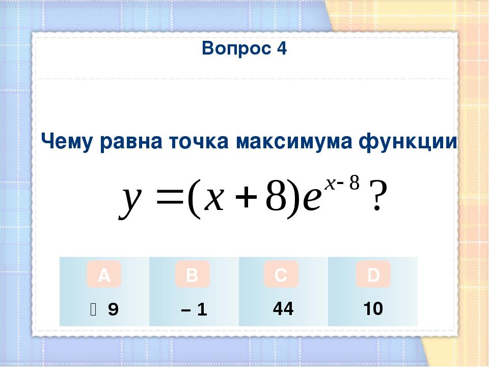 Вопрос 4 Чему равна точка максимума функции А В С D ‒ 9 – 1 44 10