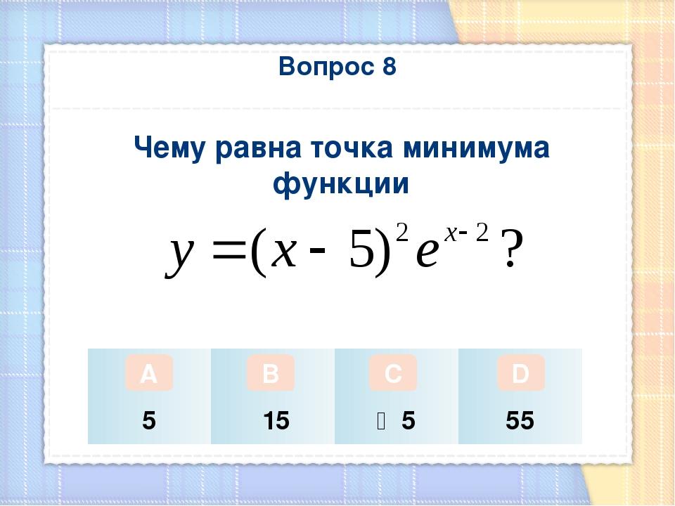 Вопрос 8 Чему равна точка минимума функции А В С D 5 15 ‒5 55