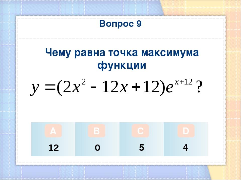 Вопрос 9 Чему равна точка максимума функции А В С D 12 0 5 4