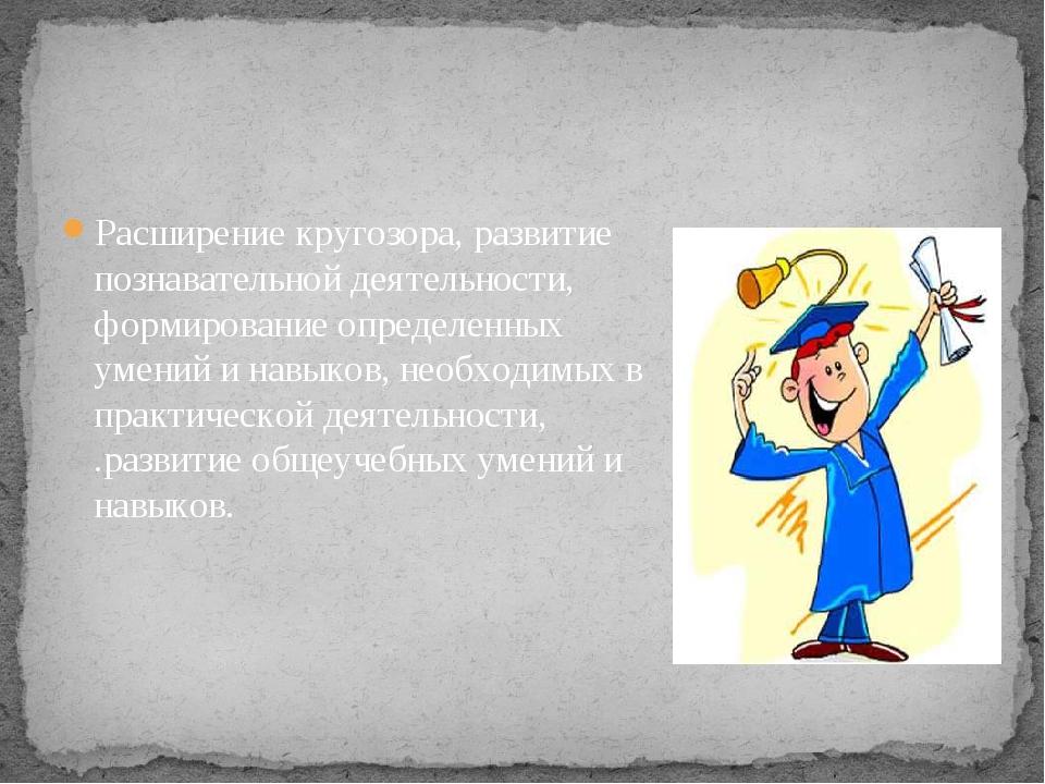 Расширение кругозора, развитие познавательной деятельности, формирование опре...