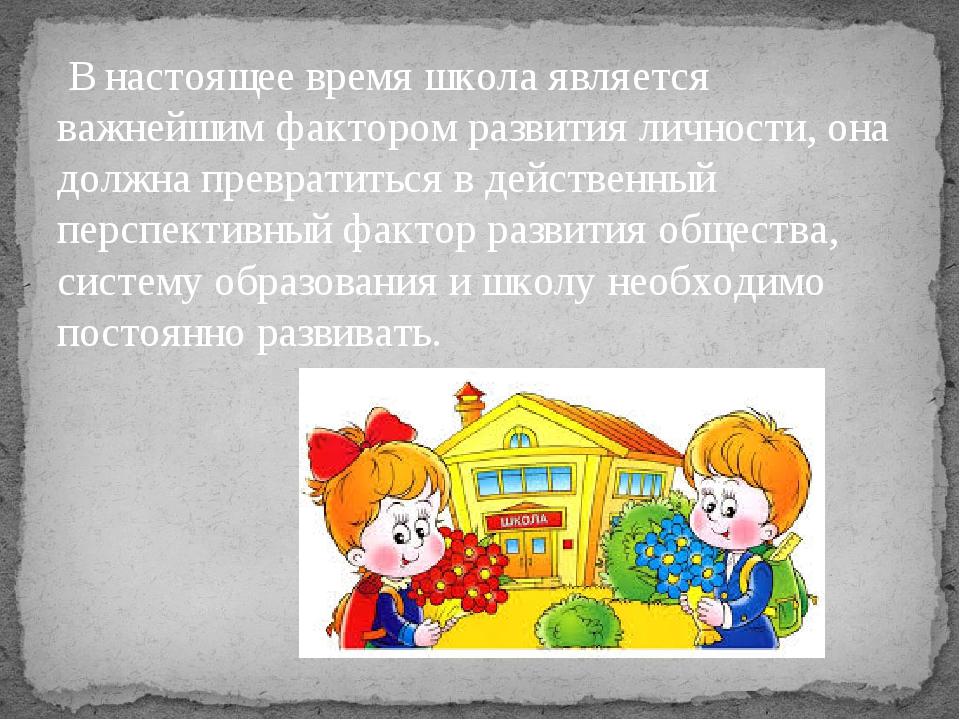 В настоящее время школа является важнейшим фактором развития личности, она д...