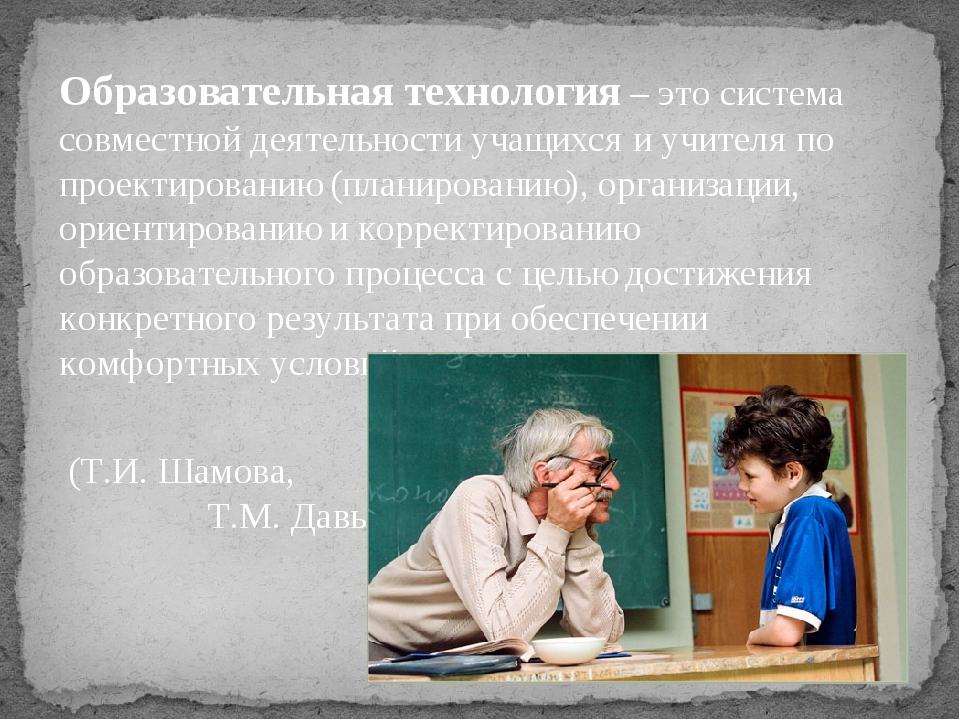 Образовательная технология – это система совместной деятельности учащихся и у...