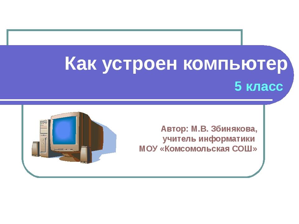 Как устроен компьютер 5 класс Автор: М.В. Збинякова, учитель информатики МОУ...
