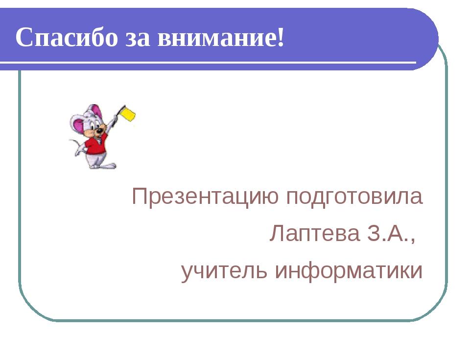 Спасибо за внимание! Презентацию подготовила Лаптева З.А., учитель информатики