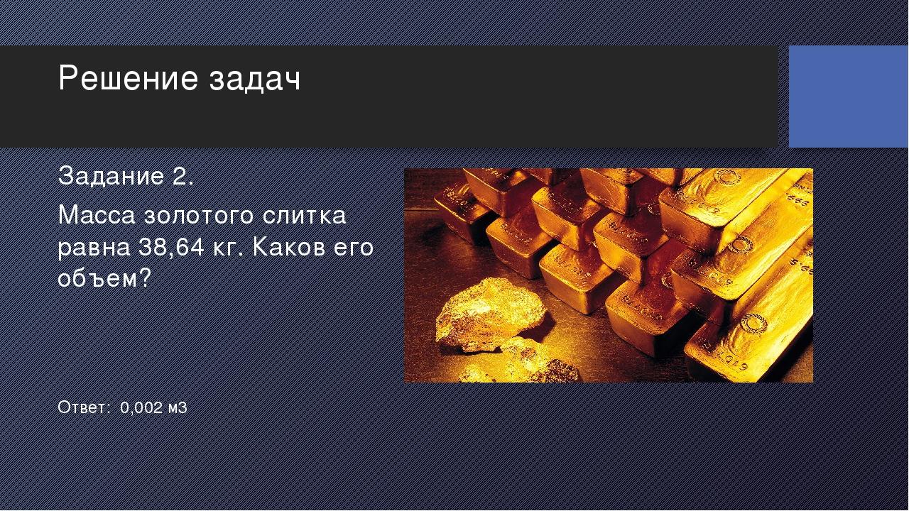 Решение задач Масса золотого слитка равна 38,64 кг. Каков его объем? Задание...