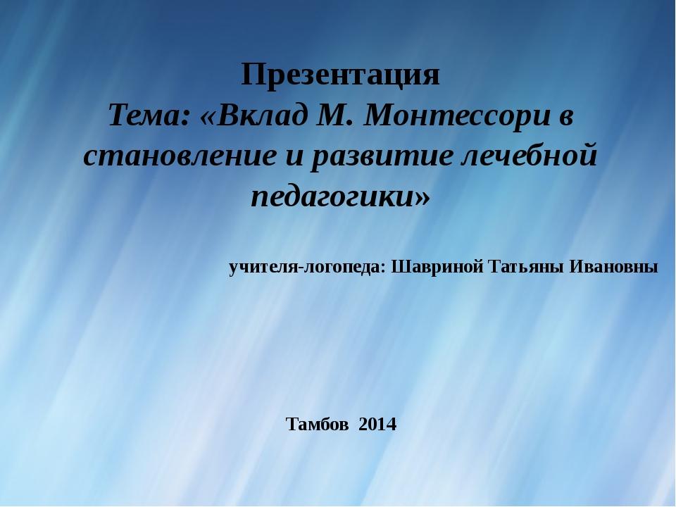 Презентация Тема: «Вклад М. Монтессори в становление и развитие лечебной педа...
