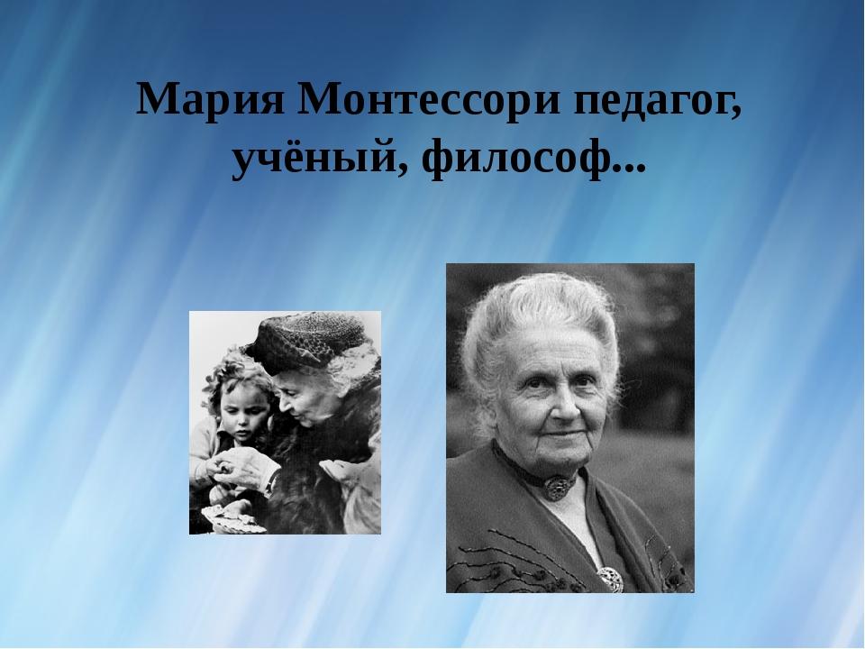 Мария Монтессори педагог, учёный, философ...
