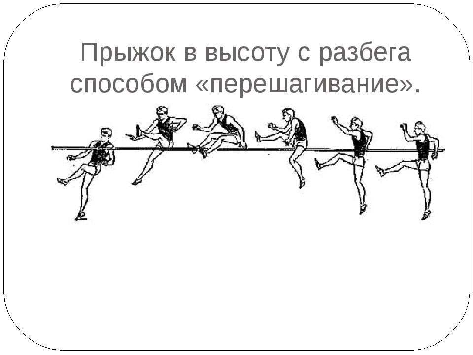 Прыжок в высоту с разбега способом «перешагивание».