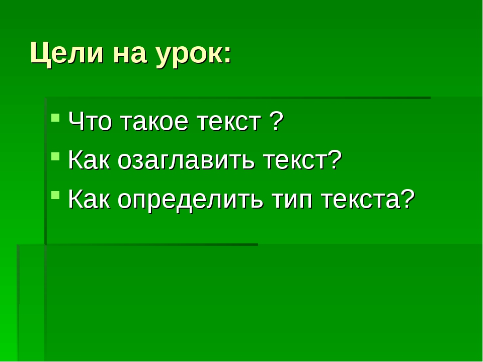 Цели на урок: Что такое текст ? Как озаглавить текст? Как определить тип текс...