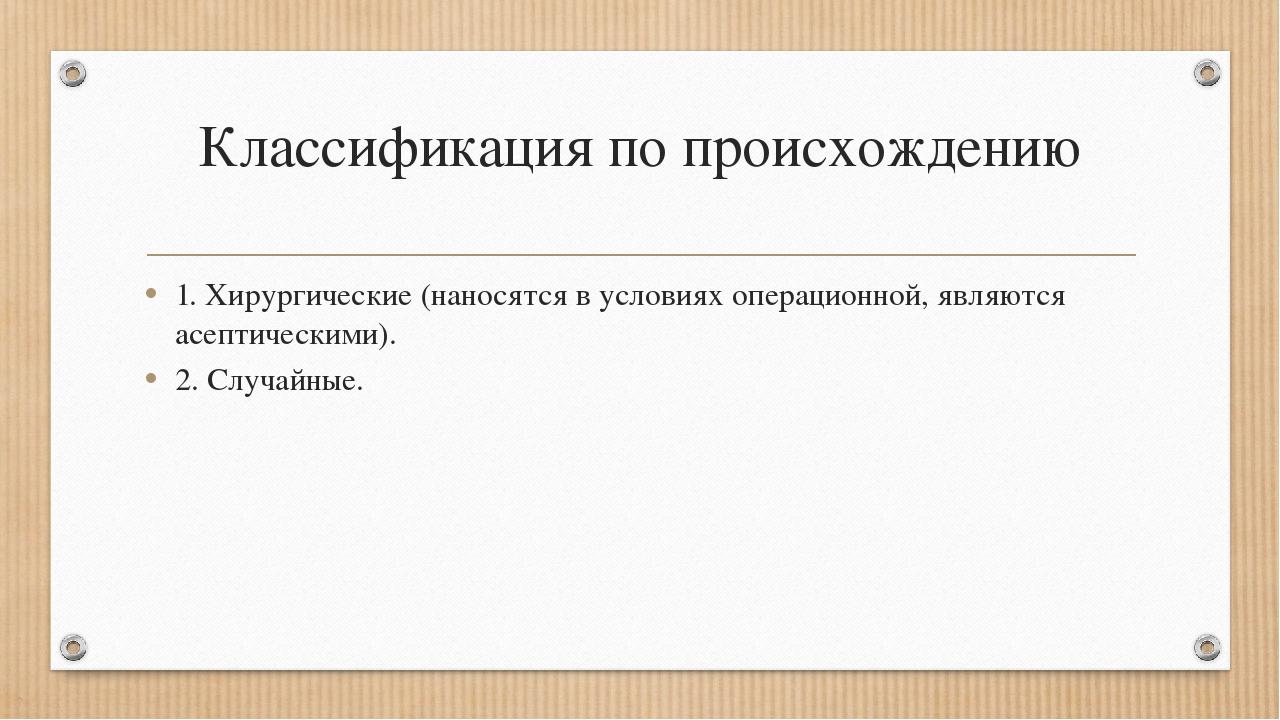Классификация по происхождению 1. Хирургические (наносятся в условиях операци...