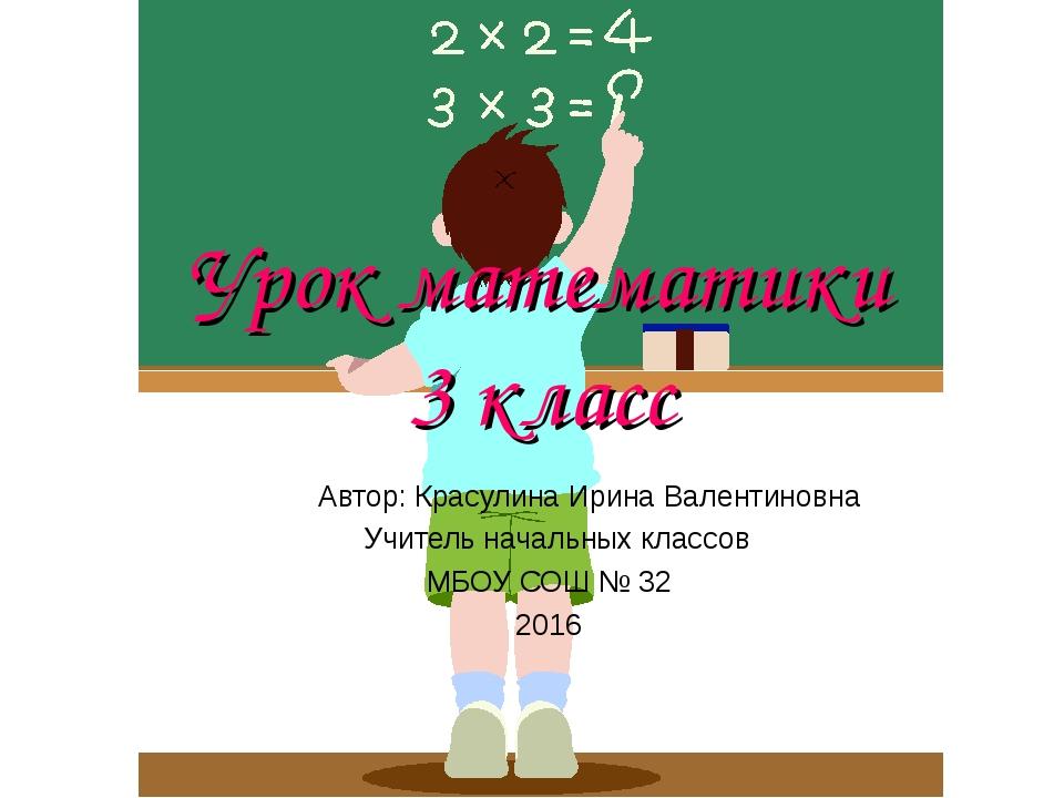 Урок математики 3 класс Автор: Красулина Ирина Валентиновна, Учитель начальны...