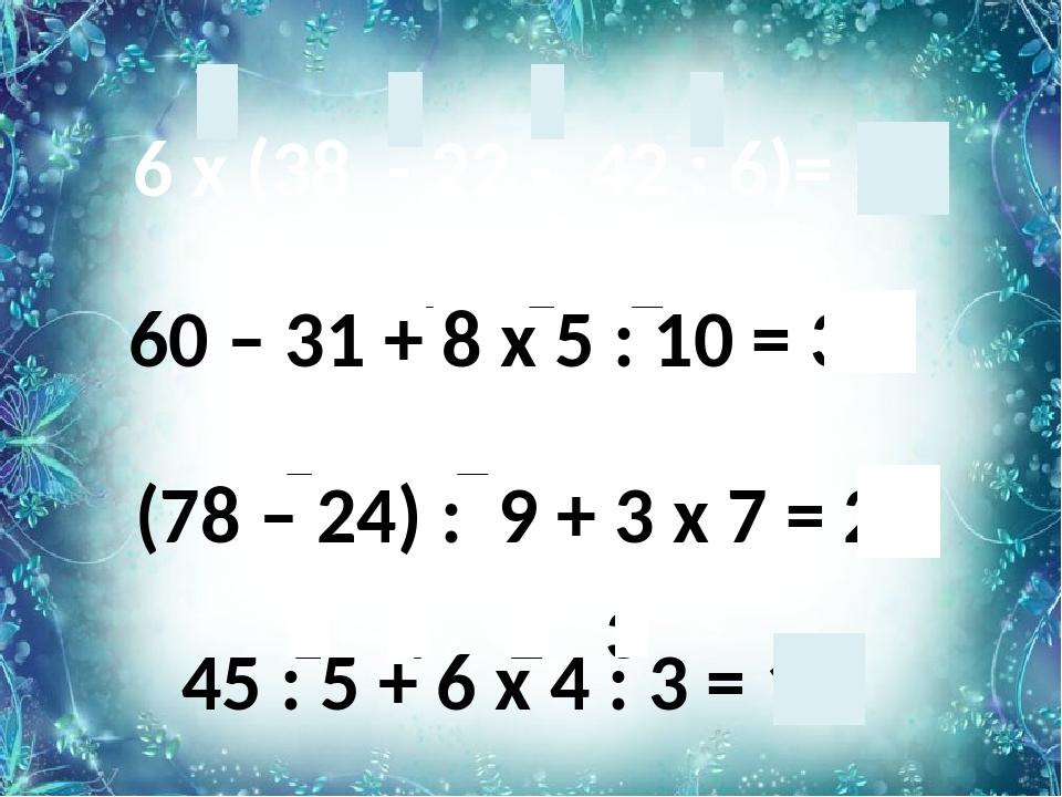 6 х (38 - 22 - 42 : 6)= 54 45 : 5 + 6 х 4 : 3 = 17 60 – 31 + 8 х 5 : 10 = 33...