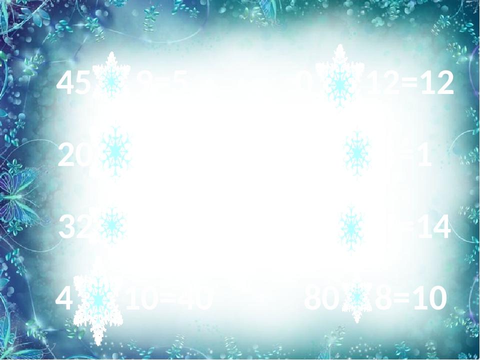45 : 9=5 20 х 1=20 0 + 12=12 6 : 6=1 32 - 8=24 21 - 7=14 4 х 10=40 80 : 8=10